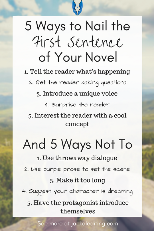 5 Ways to Nail the First Sentence of Your Novel (And 5 Ways Not To) | Great tips for writing a first sentence that has an impact and avoid turning your reader away. A must read for writers who want to hook their readers with the first sentence. Head over to jackalediting.com for the full article, and more great writing tips from a freelance book editor!