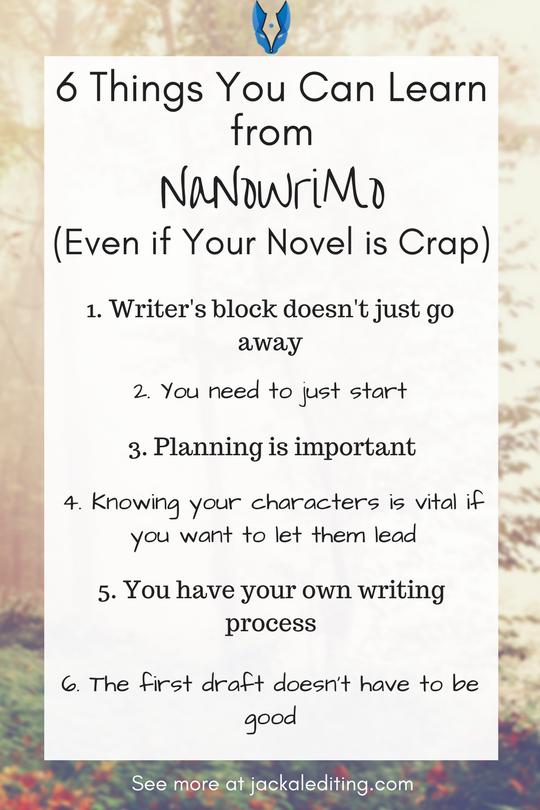 6 Things You Can Learn From NaNoWriMo (Even If Your Novel Is Crap) | National  Novel Writing Month can be a valuable improvement tool for writers. Even if you don't write a masterpiece, NaNoWriMo can teach writers these 6 things. A must read for writers who aren't sure if they want to participate in NaNoWriMo. Head over to jackalediting.com for the full article, and more great writing tips from a freelance book editor!