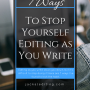 7 Ways to Stop Yourself Editing as You Write