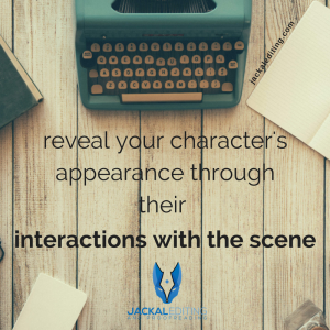 Don't stop the narrative for description: reveal your character's appearance through their interactions with the scene