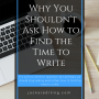 Why You Shouldn't Ask How to Find the Time to Write